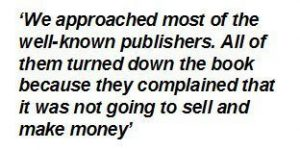 We approached most of the well-known publishers. All of them turned down the book because they complained that it was not going to sell and make money.