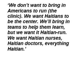 We don't want to bring in Americans to run (the clinic). We want Haitians to be the center. We'll bring in teams to help them learn, but we want it Haitian-run. We want Haitian nurses, Haitian doctors, everything Haitian.